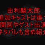 由利麟太郎追加キャストは誰?相関図やゲスト出演者ネタバレも含め紹介