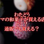 わたどうドラマの和菓子が買える店はどこ?通販でも買える?